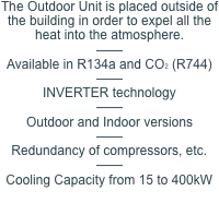 The Outdoor Unit is placed outside of the building in order to expel all the heat into the atmosphere. —— Available in R134a and CO2 (R744) —— INVERTER technology —— Outdoor and Indoor versions —— Redundancy of compressors, etc. —— Cooling Capacity from 15 to 400kW